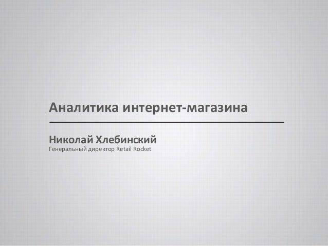 Аналитика интернет-магазина  Николай Хлебинский  Генеральный директор Retail Rocket
