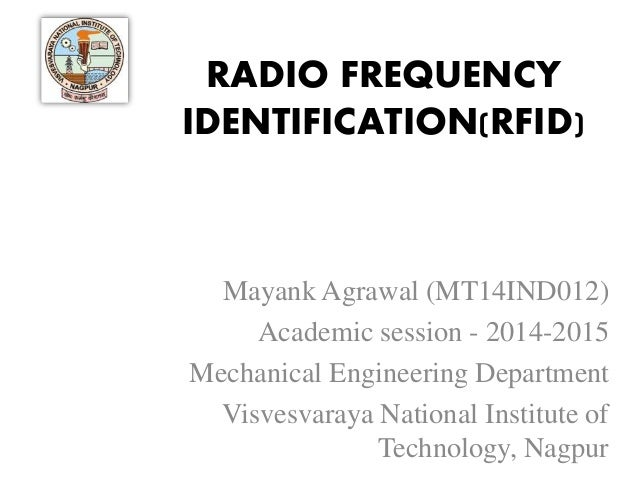 RADIO FREQUENCY IDENTIFICATION(RFID) Mayank Agrawal (MT14IND012) Academic session - 2014-2015 Mechanical Engineering Depar...