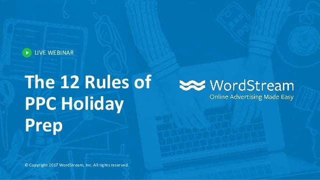 LIVE WEBINAR © Copyright 2017 WordStream, Inc. All rights reserved. The 12 Rules of PPC Holiday Prep