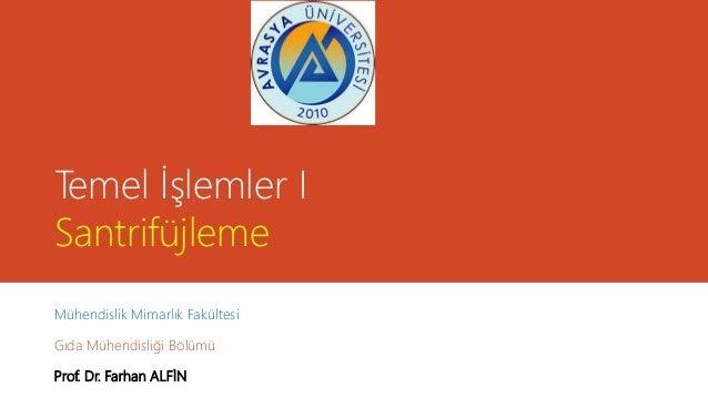 Temel İşlemler I Santrifüjleme Mühendislik Mimarlık Fakültesi Gıda Mühendisliği Bölümü Prof. Dr. Farhan ALFİN