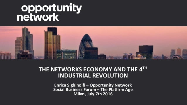 THENETWORKSECONOMYANDTHE4TH INDUSTRIALREVOLUTION  EnricaSighinolfi–OpportunityNetwork SocialBusinessForum–...