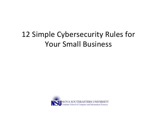12  Simple  Cybersecurity  Rules  for   Your  Small  Business   James  Cannady,  Ph.D.