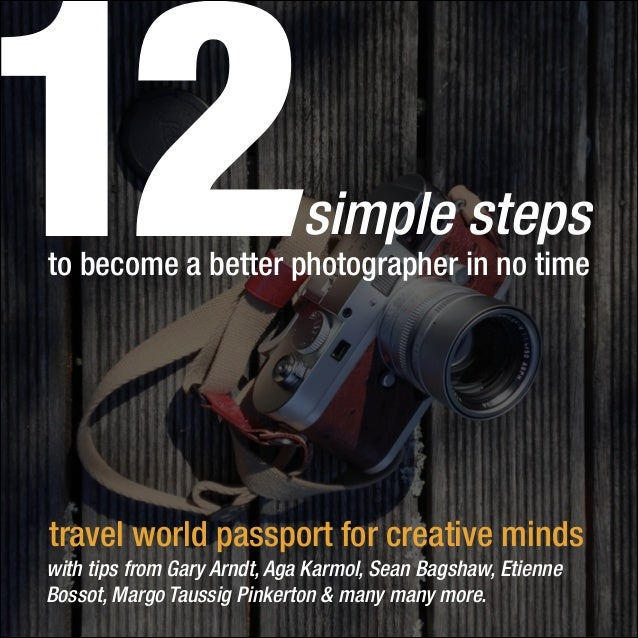 12  simple steps  to become a better photographer in no time  travel world passport for creative minds with tips from Gary...