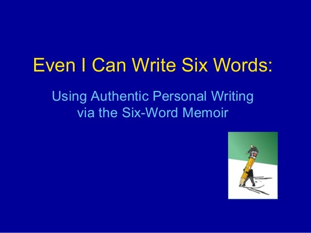 Even I Can Write Six Words:  Using Authentic Personal Writing      via the Six-Word Memoir