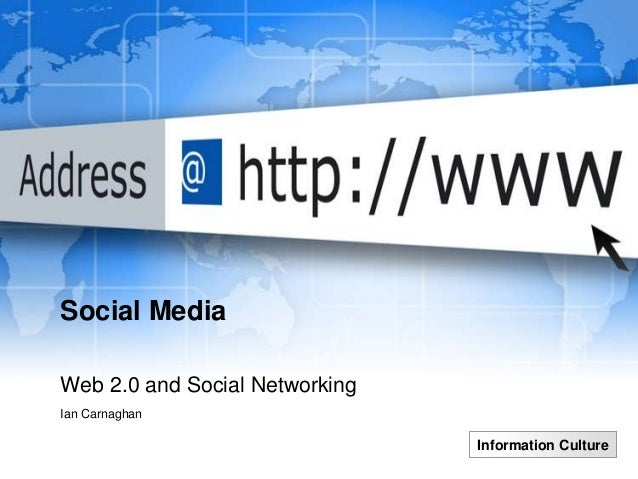 Social MediaWeb 2.0 and Social NetworkingIan Carnaghan                                Information Culture