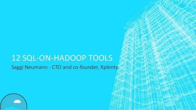 12 SQL-ON-HADOOP TOOLS Saggi Neumann - CTO and co-founder, Xplenty