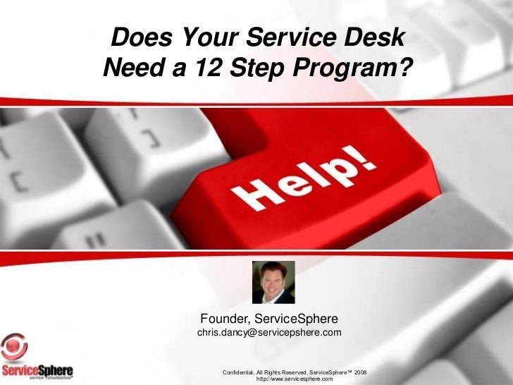 Does Your Service DeskNeed a 12 Step Program?<br />Founder, ServiceSphere<br />chris.dancy@servicepshere.com<br />Confiden...