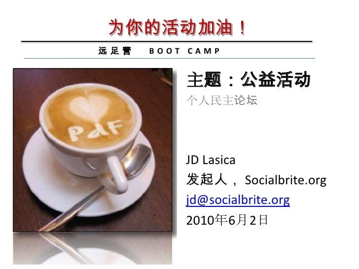 为你的活动加油!<br />远足营   BOOT CAMP<br />主题:公益活动<br />个人民主论坛<br />JD Lasica<br />发起人, Socialbrite.org<br />jd@socialbrite.org<br...