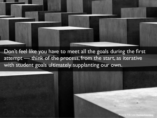 Don't feel like you have to meet all the goals during the first  attempt — think of the process, from the start, as iterat...