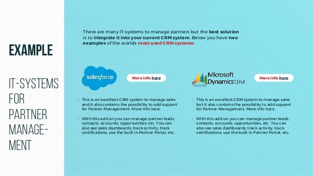 There are many IT-systems to manage partners but the best solution is to integrate it into your current CRM system. Below ...