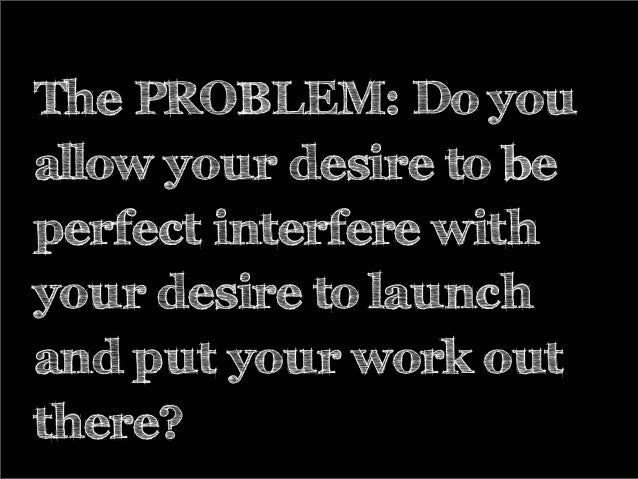 The PROBLEM: Do you allow your desire to be perfect interfere with your desire to launch and put your work out there?