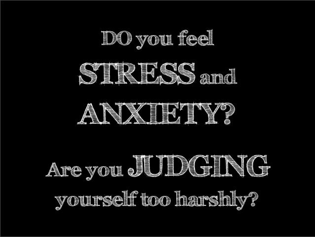 DO you feel STRESS and ANXIETY? Are you JUDGING yourself too harshly?