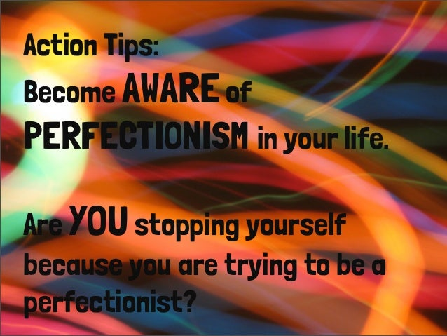 Action Tips: Become AWAREof PERFECTIONISM in your life.  Are YOUstopping yourself because you are trying to be a perfectio...