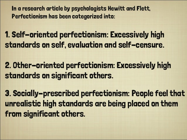 In a research article by psychologists Hewitt and Flett, Perfectionism has been categorized into: 1. Self-oriented perfect...