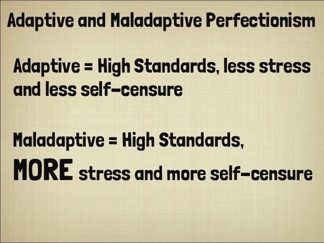 Adaptive and Maladaptive Perfectionism Adaptive = High Standards, less stress and less self-censure Maladaptive = High Sta...