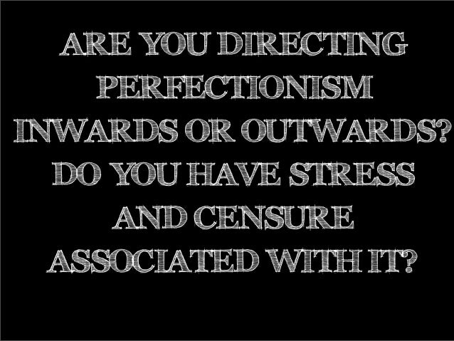 ARE YOU DIRECTING PERFECTIONISM INWARDS OR OUTWARDS? DO YOU HAVE STRESS AND CENSURE ASSOCIATED WITH IT?