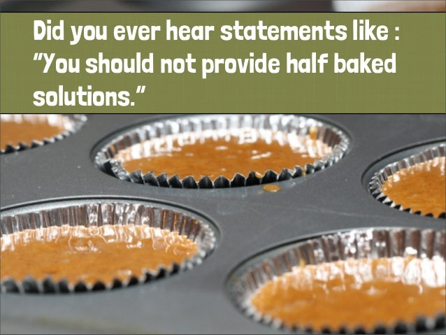 "Did you ever hear statements like : ""You should not provide half baked solutions."""