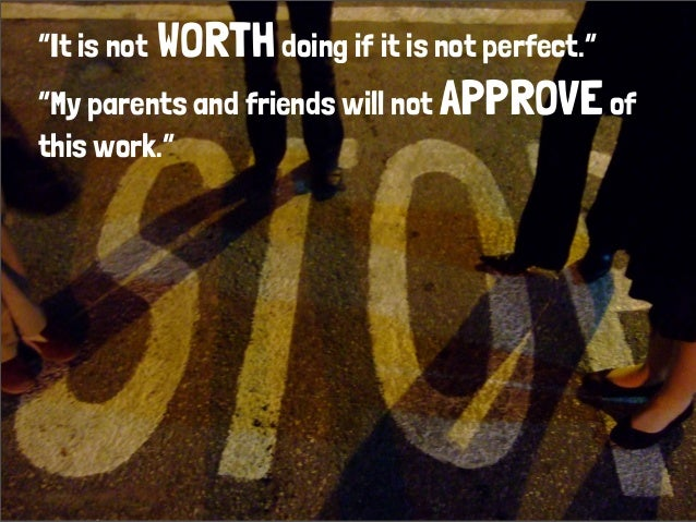 """It is not WORTHdoing if it is not perfect.""  ""My parents and friends will not APPROVEof this work."""