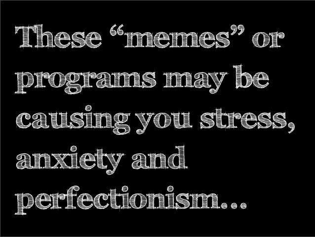 "These ""memes"" or programs may be causing you stress, anxiety and perfectionism..."