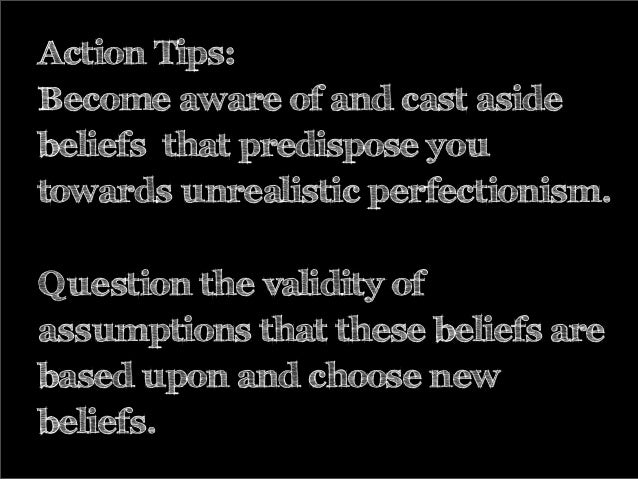 Action Tips: Become aware of and cast aside beliefs that predispose you towards unrealistic perfectionism. Question the va...