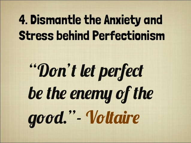 "4. Dismantle the Anxiety and Stress behind Perfectionism ""D!$'+ ,#+ p#rf#*+ b# +'# #$#-0 !f +'# &!!"".""- V!,+.(r#"