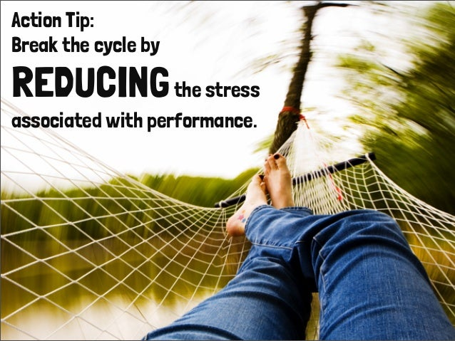 Action Tip: Break the cycle by REDUCINGthe stress associated with performance.