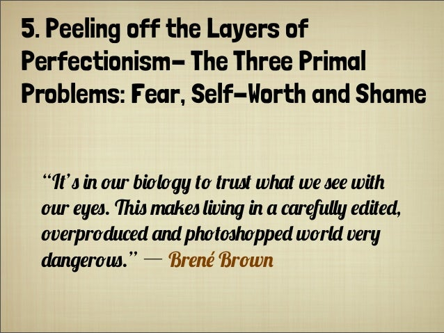 "5. Peeling off the Layers of Perfectionism- The Three Primal Problems: Fear, Self-Worth and Shame ""I+') ($ !%r b(!,!&0 +! ..."