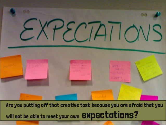 Are you putting off that creative task because you are afraid that you will not be able to meet your own expectations?