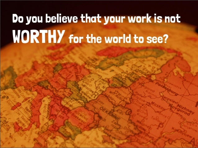Do you believe that your work is not WORTHY for the world to see?