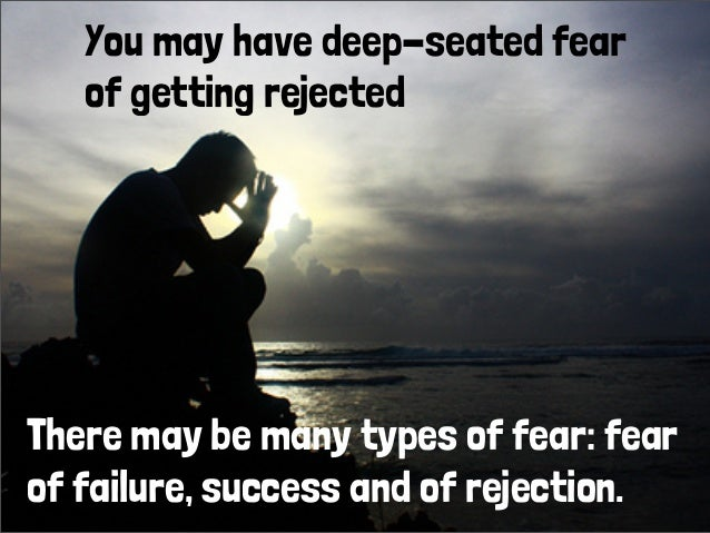 You may have deep-seated fear of getting rejected There may be many types of fear: fear of failure, success and of rejecti...