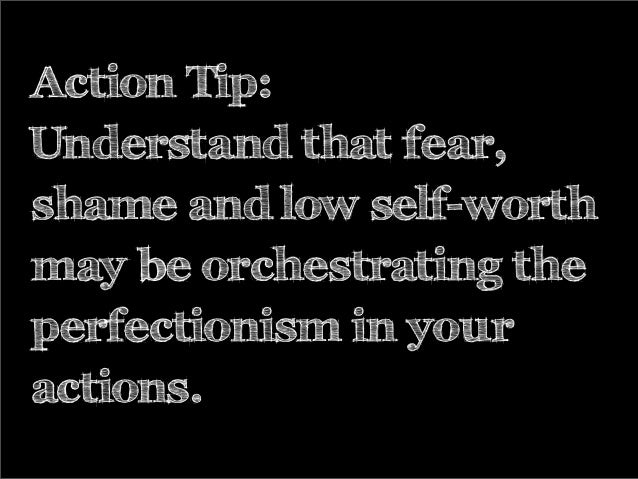 Action Tip: Understand that fear, shame and low self-worth may be orchestrating the perfectionism in your actions.