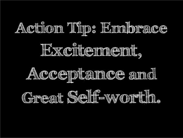 Action Tip: Embrace Excitement, Acceptance and Great Self-worth.