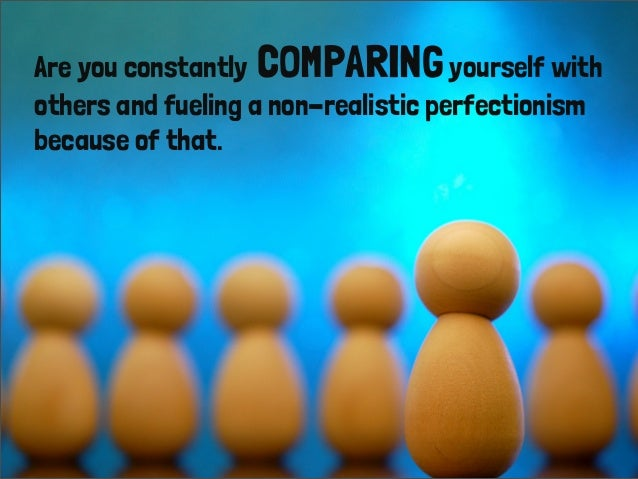 Are you constantly COMPARINGyourself with others and fueling a non-realistic perfectionism because of that.