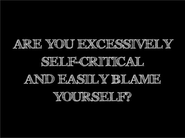ARE YOU EXCESSIVELY SELF-CRITICAL AND EASILY BLAME YOURSELF?