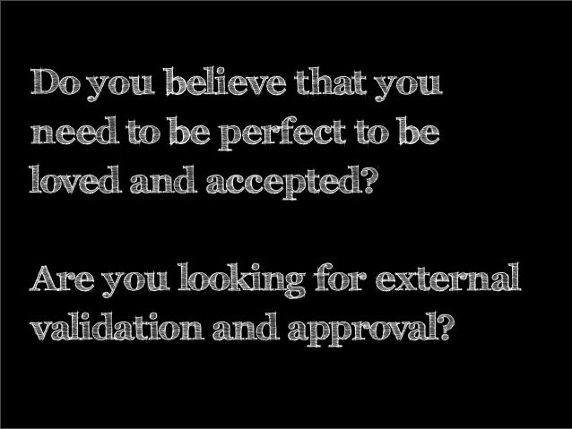 Do you believe that you need to be perfect to be loved and accepted? Are you looking for external validation and approval?