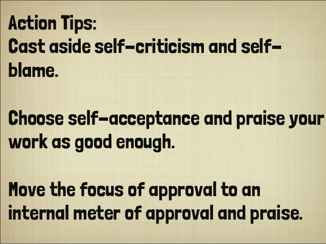 Action Tips:  Cast aside self-criticism and self- blame. Choose self-acceptance and praise your work as good enough.  Move...