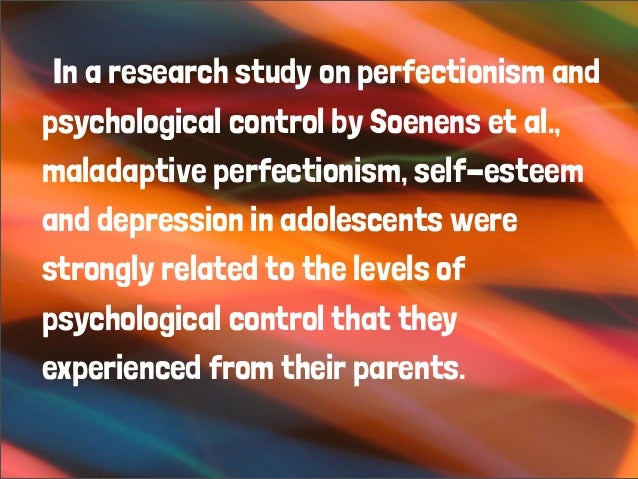 In a research study on perfectionism and psychological control by Soenens et al., maladaptive perfectionism, self-esteem a...