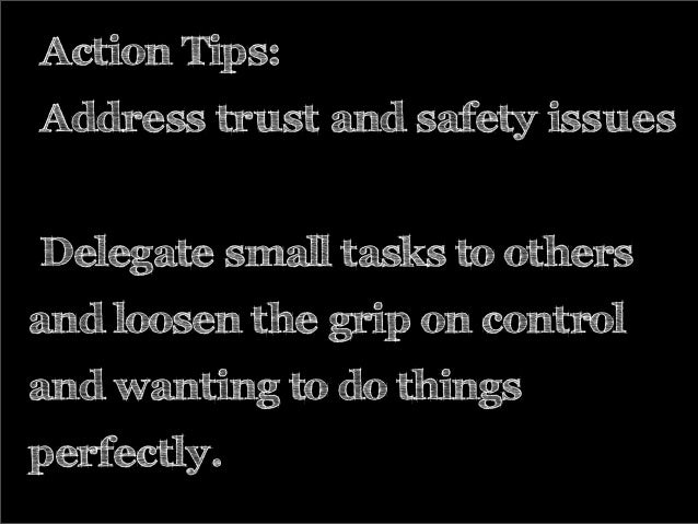 Action Tips: Address trust and safety issues Delegate small tasks to others and loosen the grip on control and wanting to ...