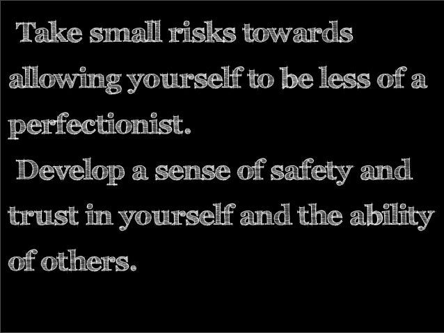Take small risks towards allowing yourself to be less of a perfectionist. Develop a sense of safety and trust in yourself ...