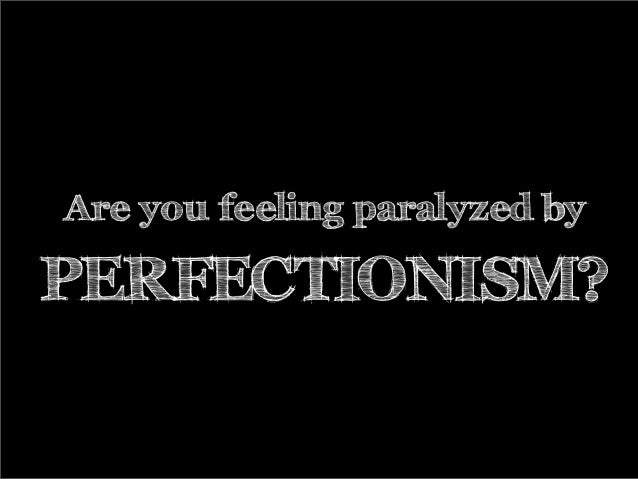 Are you feeling paralyzed by PERFECTIONISM?