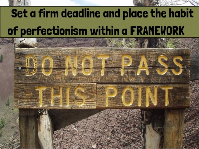 Set a firm deadline and place the habit of perfectionism within a FRAMEWORK