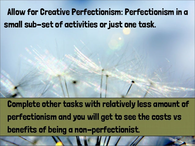 Allow for Creative Perfectionism: Perfectionism in a small sub-set of activities or just one task. Complete other tasks wi...