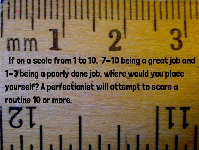 If on a scale from 1 to 10, 7-10 being a great job and 1-3 being a poorly done job, where would you place yourself? A perf...