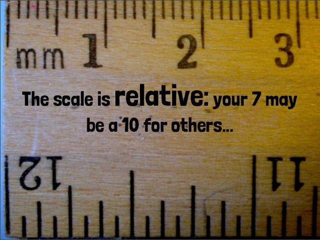 The scale is relative:your 7 may be a 10 for others...