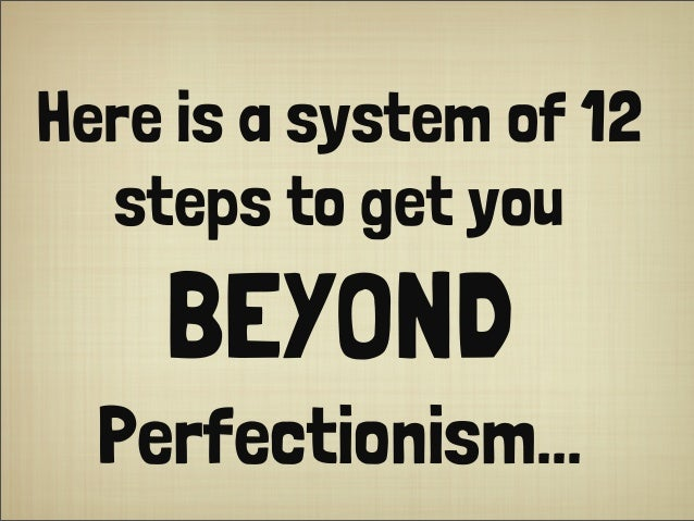 Here is a system of 12 steps to get you BEYOND Perfectionism...
