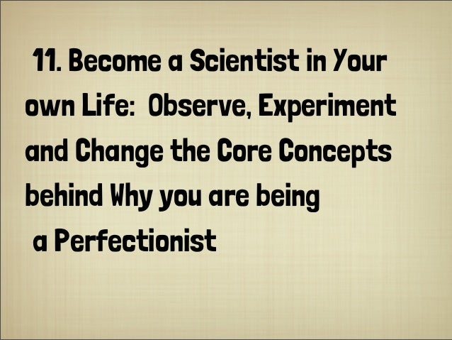 11. Become a Scientist in Your own Life: Observe, Experiment and Change the Core Concepts behind Why you are being a Perfe...