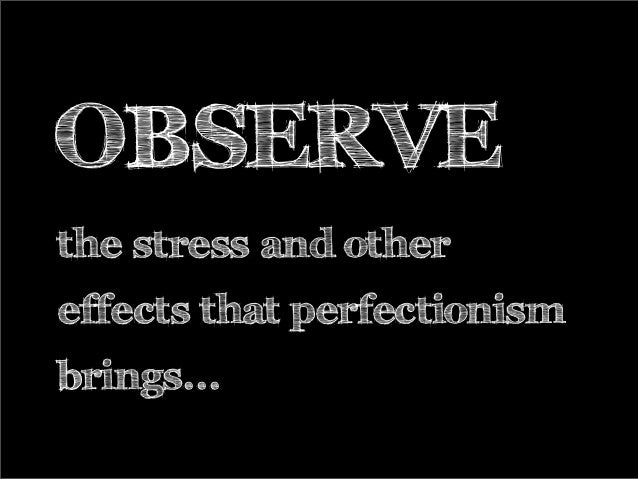 OBSERVE the stress and other effects that perfectionism brings...