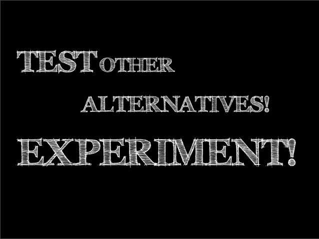 TEST OTHER ALTERNATIVES! EXPERIMENT!