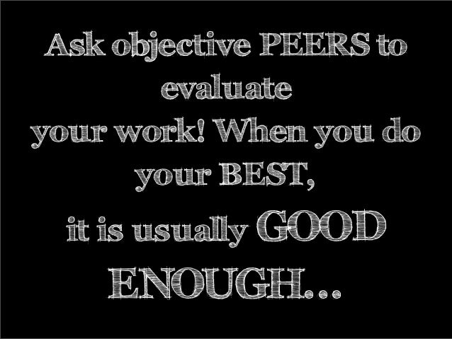 Ask objective PEERS to evaluate your work! When you do your BEST, it is usually GOOD ENOUGH...