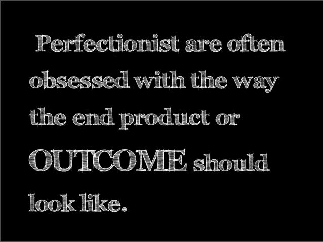 Perfectionist are often obsessed with the way the end product or OUTCOME should look like.